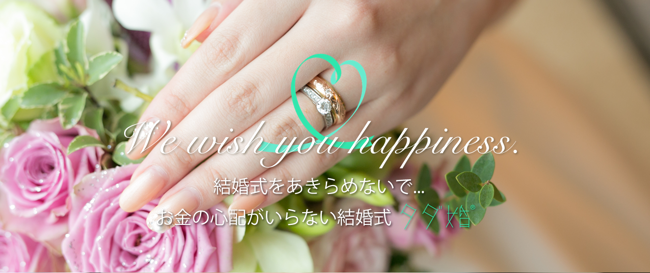 We wish you happiness. 結婚式をあきらめないで...お金の心配がいらない結婚式 タダ婚